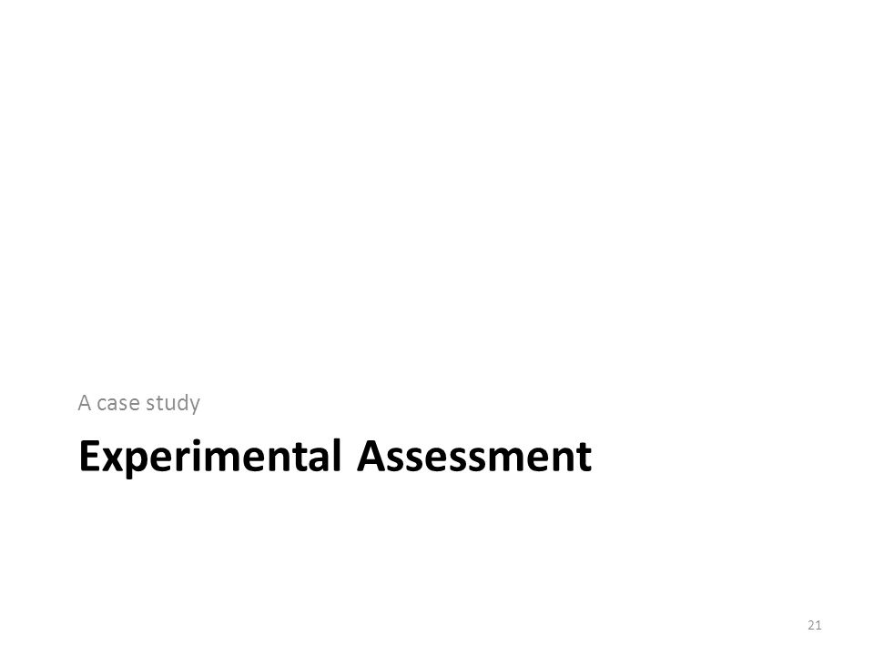 Experimental Assessment A case study 21