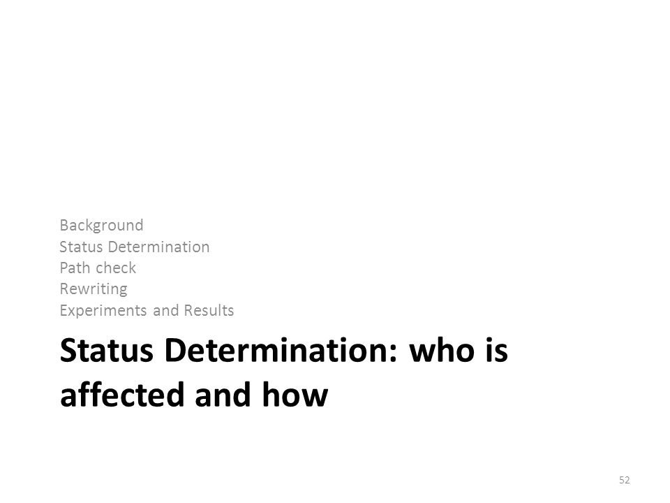 Status Determination: who is affected and how Background Status Determination Path check Rewriting Experiments and Results 52