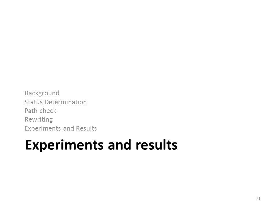 Experiments and results Background Status Determination Path check Rewriting Experiments and Results 71