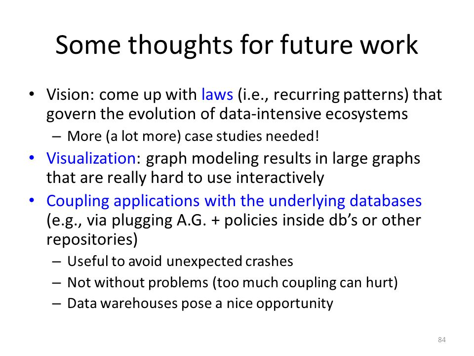 Some thoughts for future work Vision: come up with laws (i.e., recurring patterns) that govern the evolution of data-intensive ecosystems – More (a lot more) case studies needed.