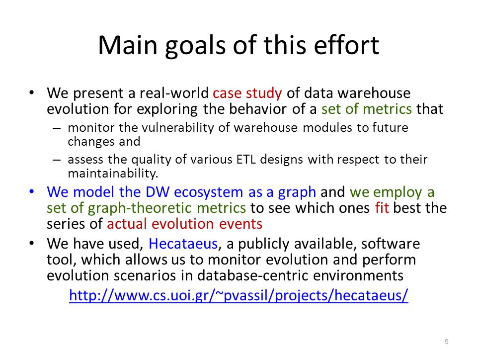 Main goals of this effort We present a real-world case study of data warehouse evolution for exploring the behavior of a set of metrics that – monitor the vulnerability of warehouse modules to future changes and – assess the quality of various ETL designs with respect to their maintainability.
