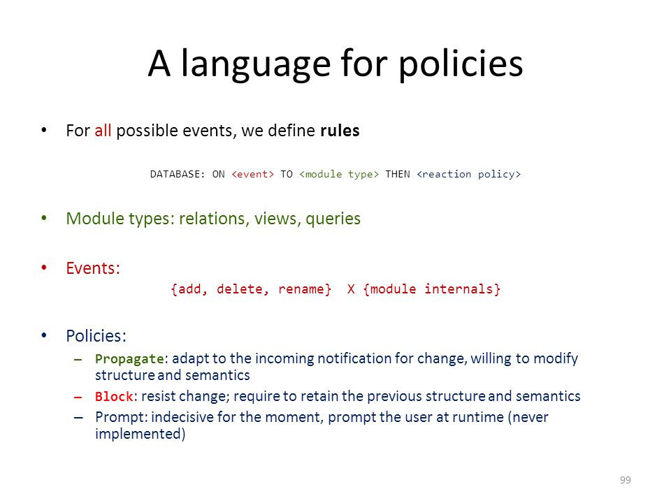 A language for policies For all possible events, we define rules DATABASE: ON TO THEN Module types: relations, views, queries Events: {add, delete, rename} X {module internals} Policies: – Propagate : adapt to the incoming notification for change, willing to modify structure and semantics – Block : resist change; require to retain the previous structure and semantics – Prompt: indecisive for the moment, prompt the user at runtime (never implemented) 99