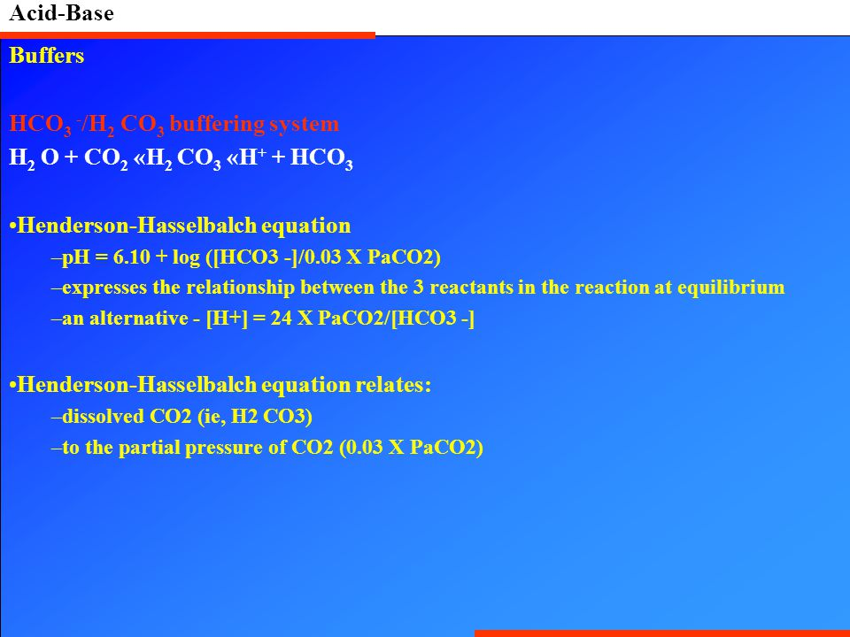 Acid-Base Buffers HCO 3 - /H 2 CO 3 buffering system H 2 O + CO 2 «H 2 CO 3 «H + + HCO 3 Henderson-Hasselbalch equation –pH = 6.10 + log ([HCO3 -]/0.03 X PaCO2) –expresses the relationship between the 3 reactants in the reaction at equilibrium –an alternative - [H+] = 24 X PaCO2/[HCO3 -] Henderson-Hasselbalch equation relates: –dissolved CO2 (ie, H2 CO3) –to the partial pressure of CO2 (0.03 X PaCO2)