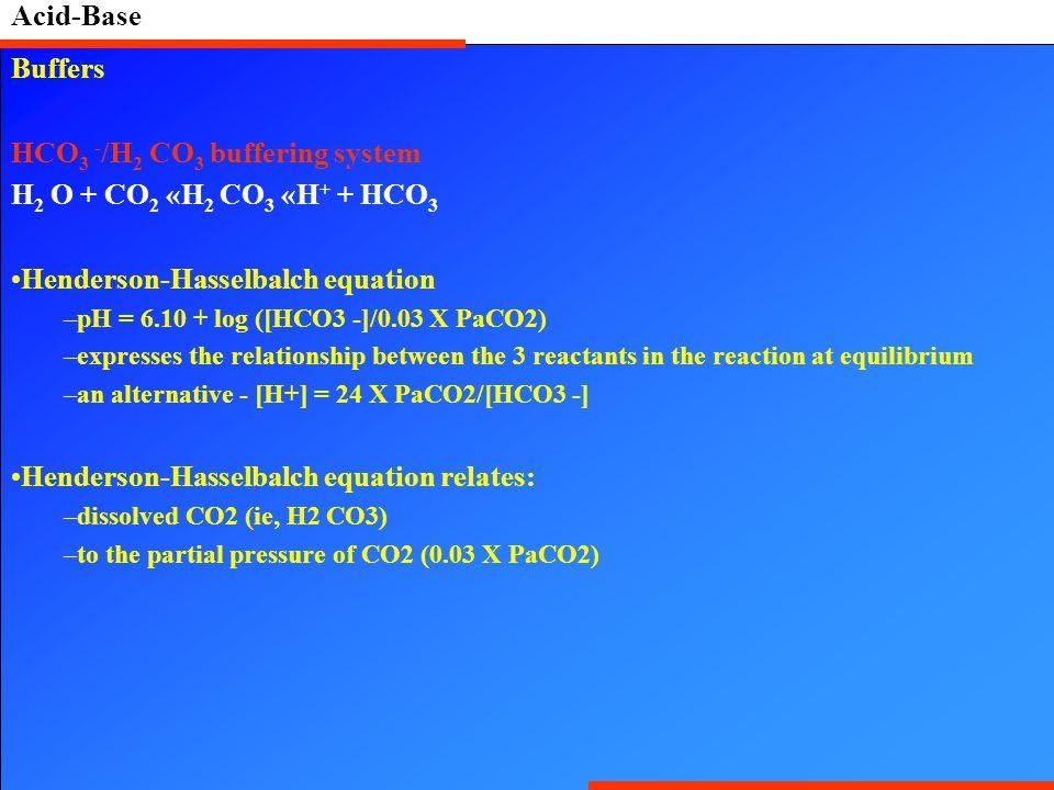 Acid-Base Buffers HCO 3 - /H 2 CO 3 buffering system H 2 O + CO 2 «H 2 CO 3 «H + + HCO 3 Henderson-Hasselbalch equation –pH = 6.10 + log ([HCO3 -]/0.0