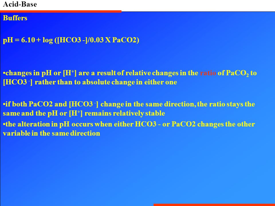 Acid-Base Buffers pH = 6.10 + log ([HCO3 -]/0.03 X PaCO2) changes in pH or [H + ] are a result of relative changes in the ratio of PaCO 2 to [HCO3 - ] rather than to absolute change in either one if both PaCO2 and [HCO3 - ] change in the same direction, the ratio stays the same and the pH or [H + ] remains relatively stable the alteration in pH occurs when either HCO3 - or PaCO2 changes the other variable in the same direction