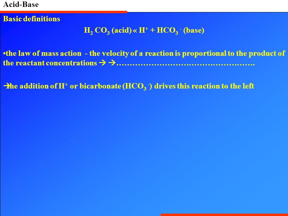Acid-Base Basic definitions H 2 CO 3 (acid) « H + + HCO 3 - (base) the law of mass action - the velocity of a reaction is proportional to the product of the reactant concentrations   …………………………………………….