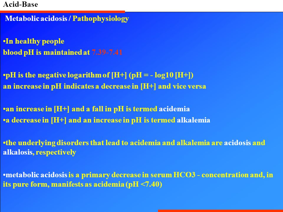 Acid-Base Metabolic acidosis / Pathophysiology In healthy people blood pH is maintained at 7.39-7.41 pH is the negative logarithm of [H+] (pH = - log1