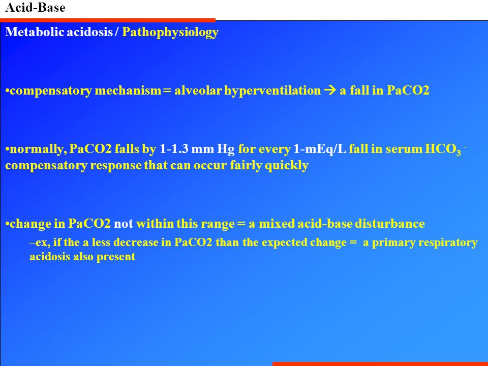 Acid-Base Metabolic acidosis / Pathophysiology compensatory mechanism = alveolar hyperventilation  a fall in PaCO2 normally, PaCO2 falls by 1-1.3 mm