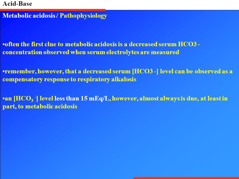 Acid-Base Metabolic acidosis / Pathophysiology often the first clue to metabolic acidosis is a decreased serum HCO3 - concentration observed when seru