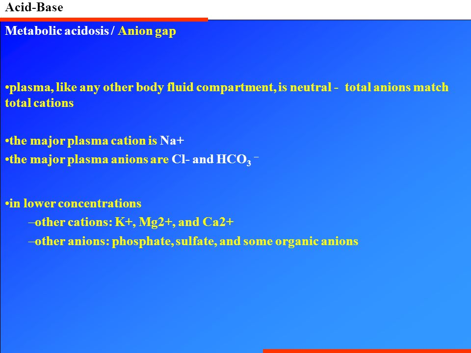 Acid-Base Metabolic acidosis / Anion gap plasma, like any other body fluid compartment, is neutral - total anions match total cations the major plasma