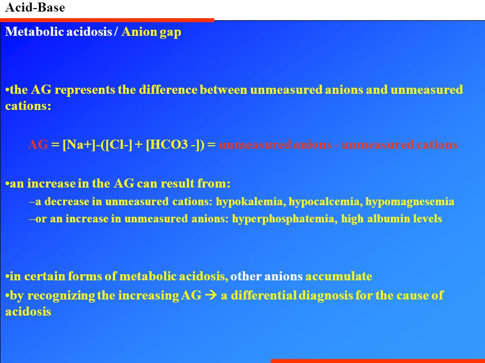 Acid-Base Metabolic acidosis / Anion gap the AG represents the difference between unmeasured anions and unmeasured cations: AG = [Na+]-([Cl-] + [HCO3 -]) = unmeasured anions - unmeasured cations an increase in the AG can result from: –a decrease in unmeasured cations: hypokalemia, hypocalcemia, hypomagnesemia –or an increase in unmeasured anions: hyperphosphatemia, high albumin levels in certain forms of metabolic acidosis, other anions accumulate by recognizing the increasing AG  a differential diagnosis for the cause of acidosis