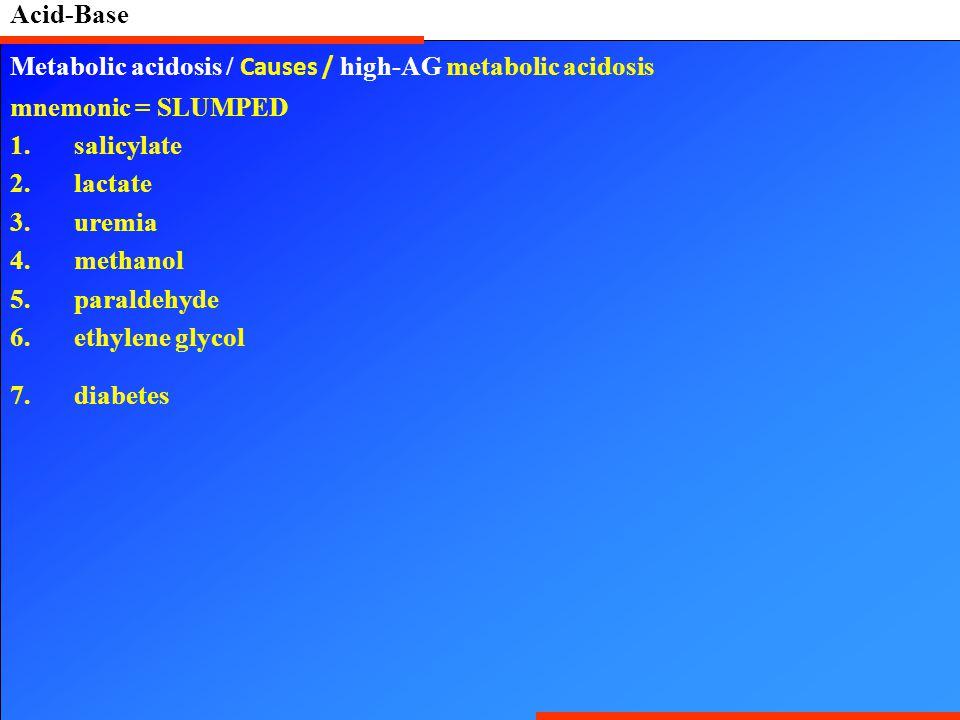 Acid-Base Metabolic acidosis / Causes / high-AG metabolic acidosis mnemonic = SLUMPED 1.salicylate 2.lactate 3.uremia 4.methanol 5.paraldehyde 6.ethylene glycol 7.diabetes