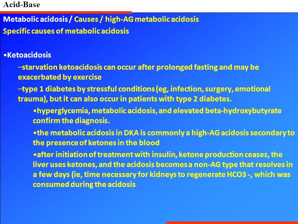 Acid-Base Metabolic acidosis / Causes / high-AG metabolic acidosis Specific causes of metabolic acidosis Ketoacidosis –starvation ketoacidosis can occ