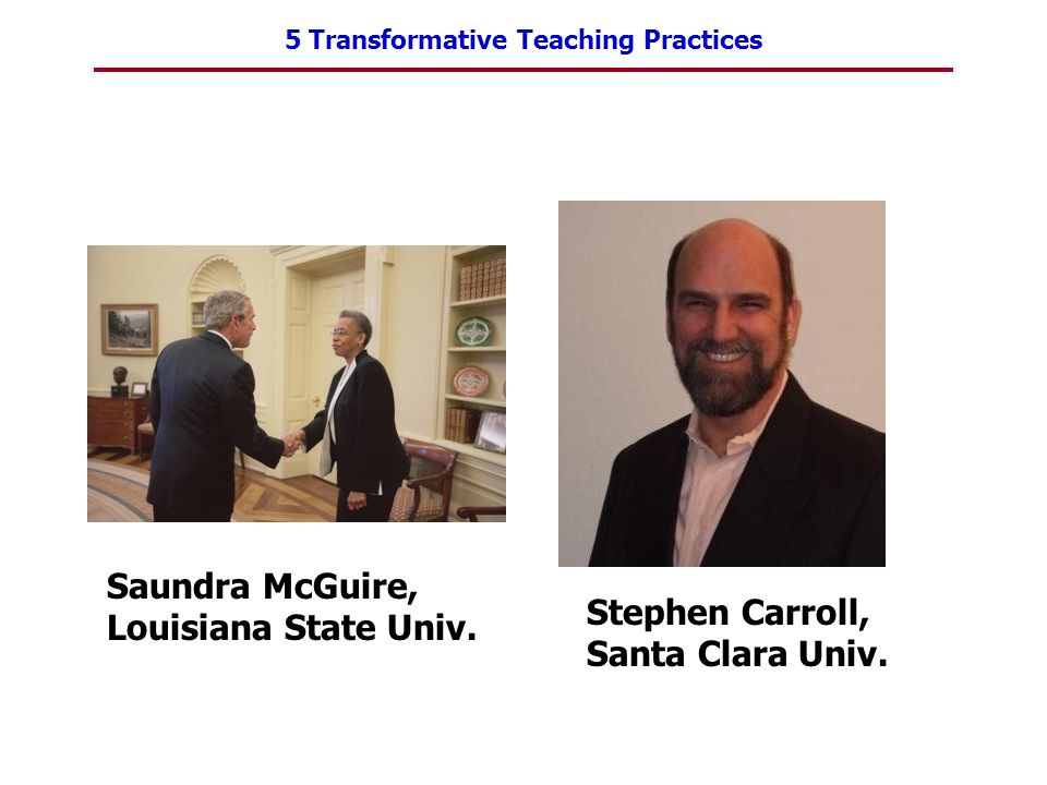 5 Transformative Teaching Practices Saundra McGuire, Louisiana State Univ.