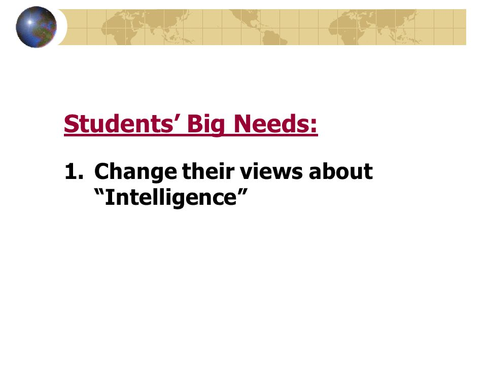 "Students' Big Needs: 1.Change their views about ""Intelligence"""