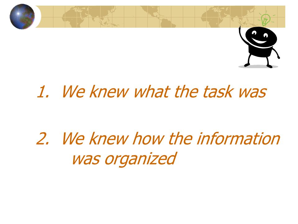1. We knew what the task was 2. We knew how the information was organized