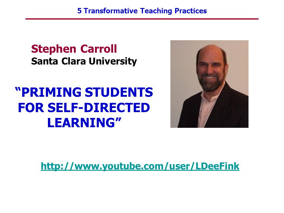 "5 Transformative Teaching Practices Stephen Carroll Santa Clara University http://www.youtube.com/user/LDeeFink ""PRIMING STUDENTS FOR SELF-DIRECTED LE"