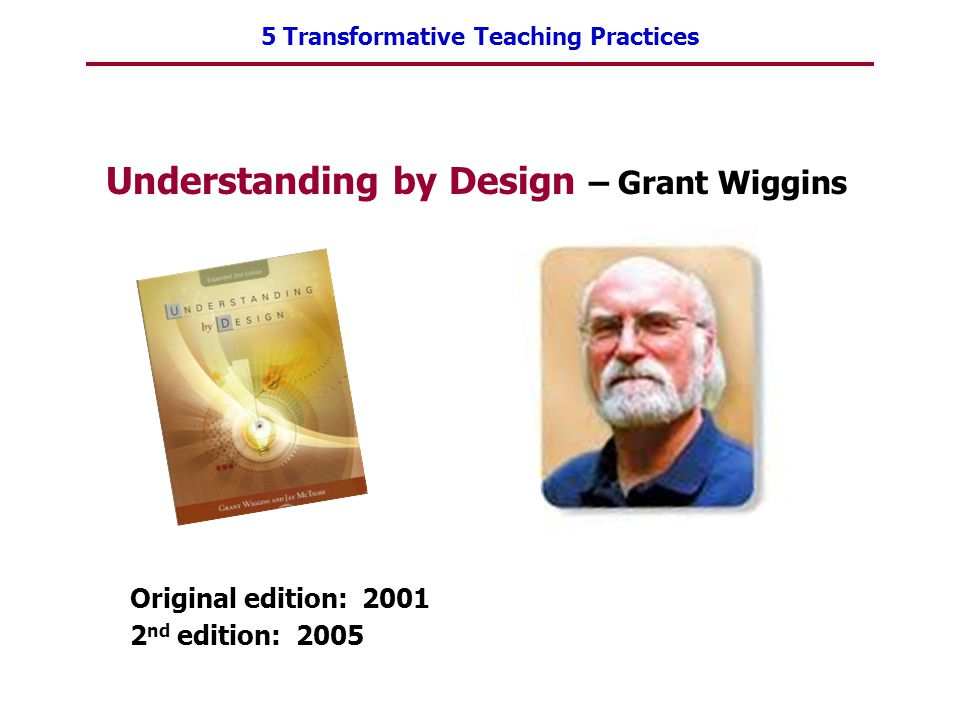 5 Transformative Teaching Practices Understanding by Design – Grant Wiggins Original edition: 2001 2 nd edition: 2005