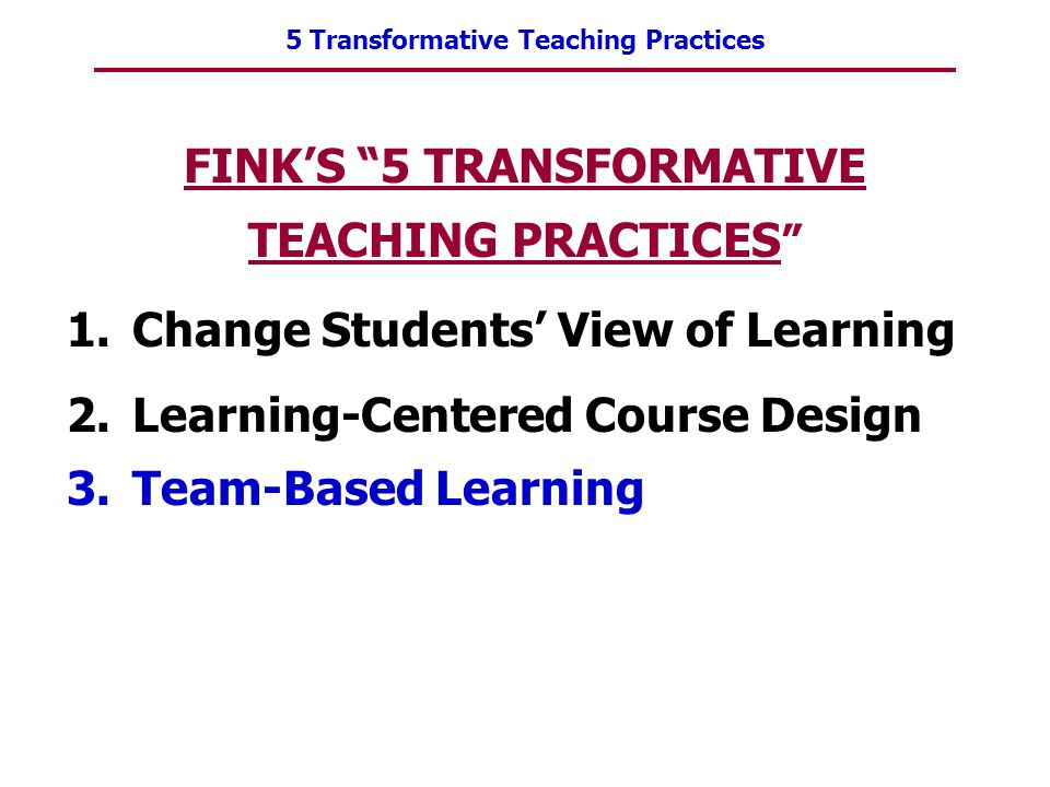 "5 Transformative Teaching Practices FINK'S ""5 TRANSFORMATIVE TEACHING PRACTICES "" 1.Change Students' View of Learning 2.Learning-Centered Course Desig"