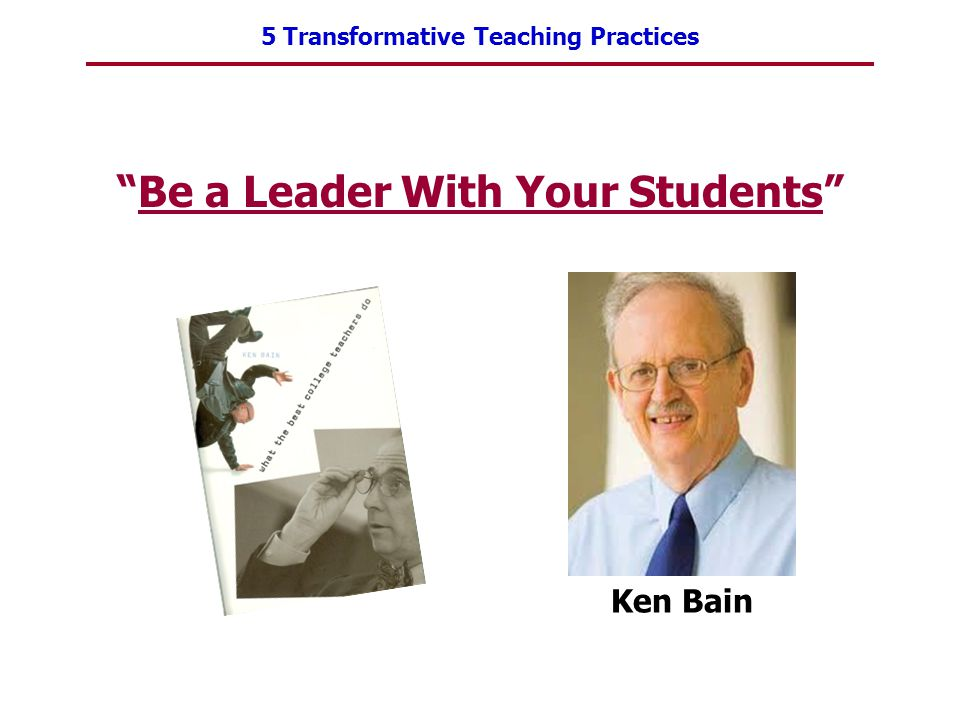 "5 Transformative Teaching Practices ""Be a Leader With Your Students"" Ken Bain"