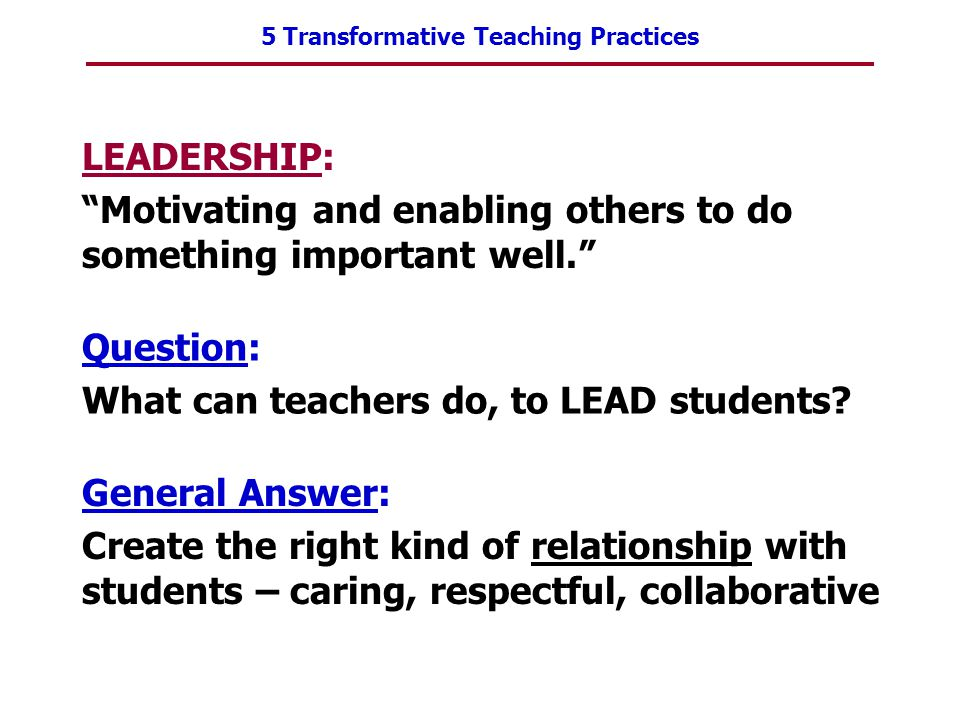 "5 Transformative Teaching Practices LEADERSHIP: ""Motivating and enabling others to do something important well."" Question: What can teachers do, to LE"