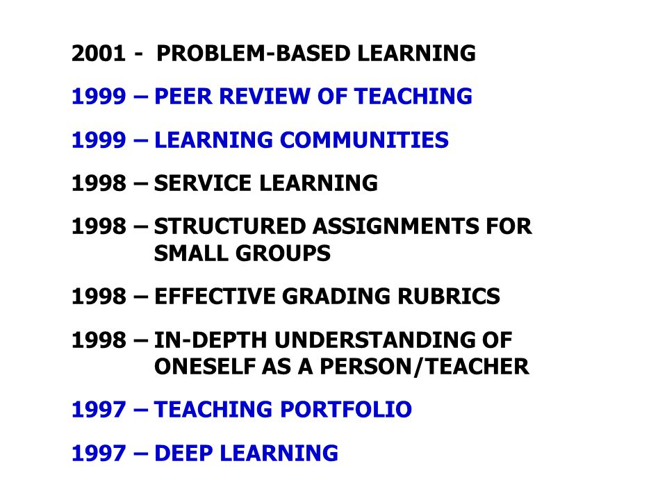 2001 - PROBLEM-BASED LEARNING 1999 – PEER REVIEW OF TEACHING 1999 – LEARNING COMMUNITIES 1998 – SERVICE LEARNING 1998 – STRUCTURED ASSIGNMENTS FOR SMA