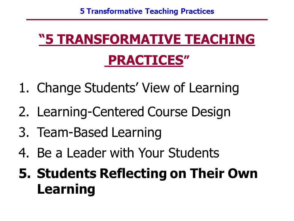 "5 Transformative Teaching Practices ""5 TRANSFORMATIVE TEACHING PRACTICES "" 1.Change Students' View of Learning 2.Learning-Centered Course Design 3.Tea"