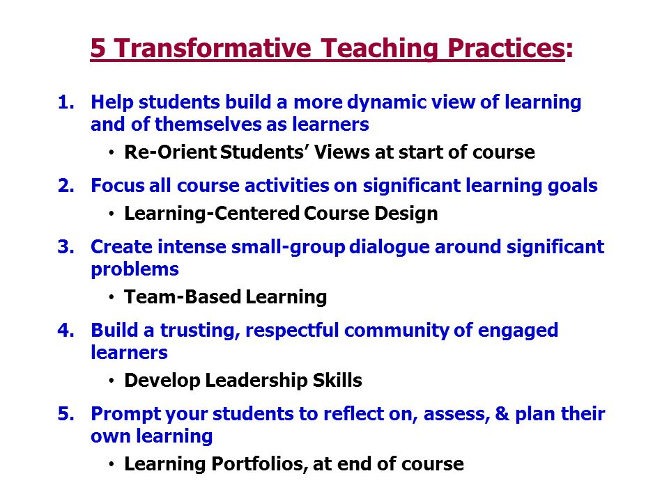 5 Transformative Teaching Practices: 1.Help students build a more dynamic view of learning and of themselves as learners Re-Orient Students' Views at