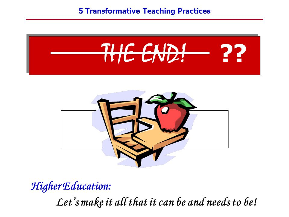 5 Transformative Teaching Practices THE END! Higher Education: Let's make it all that it can be and needs to be! ??