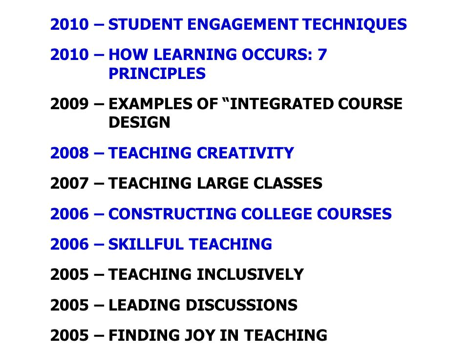 "2010 – STUDENT ENGAGEMENT TECHNIQUES 2010 – HOW LEARNING OCCURS: 7 PRINCIPLES 2009 – EXAMPLES OF ""INTEGRATED COURSE DESIGN 2008 – TEACHING CREATIVITY"