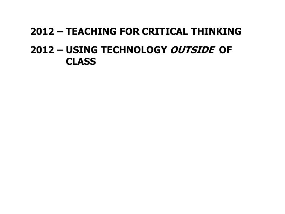 2012 – TEACHING FOR CRITICAL THINKING 2012 – USING TECHNOLOGY OUTSIDE OF CLASS