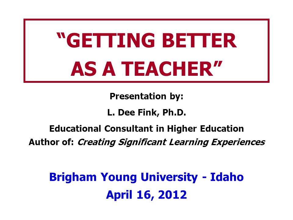 Getting Better as a Teacher THE BYU-Idaho LEARNING MODEL: (for PROFESSORS) 1.Prepare Invest 35-40 hours per year, in your Professional Development as a teacher 2.Teach One Another Give & receive feedback on each other's classroom teaching and course design 3.Ponder/Prove Teaching Portfolios: Periodically re- consider and re-document your answers to…