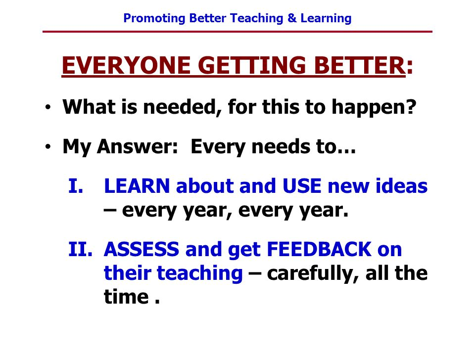 Promoting Better Teaching & Learning EVERYONE GETTING BETTER: What is needed, for this to happen? My Answer: Every needs to… I.LEARN about and USE new