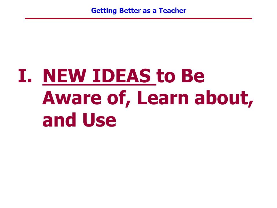 Getting Better as a Teacher I.NEW IDEAS to Be Aware of, Learn about, and Use