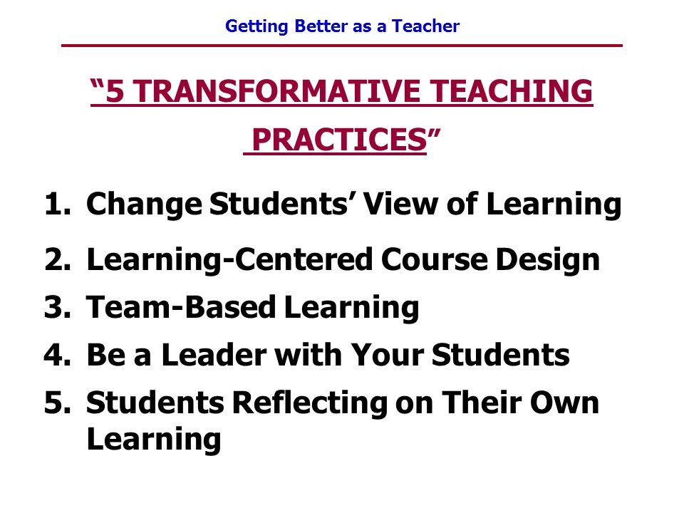 """Getting Better as a Teacher """"5 TRANSFORMATIVE TEACHING PRACTICES """" 1.Change Students' View of Learning 2.Learning-Centered Course Design 3.Team-Based"""