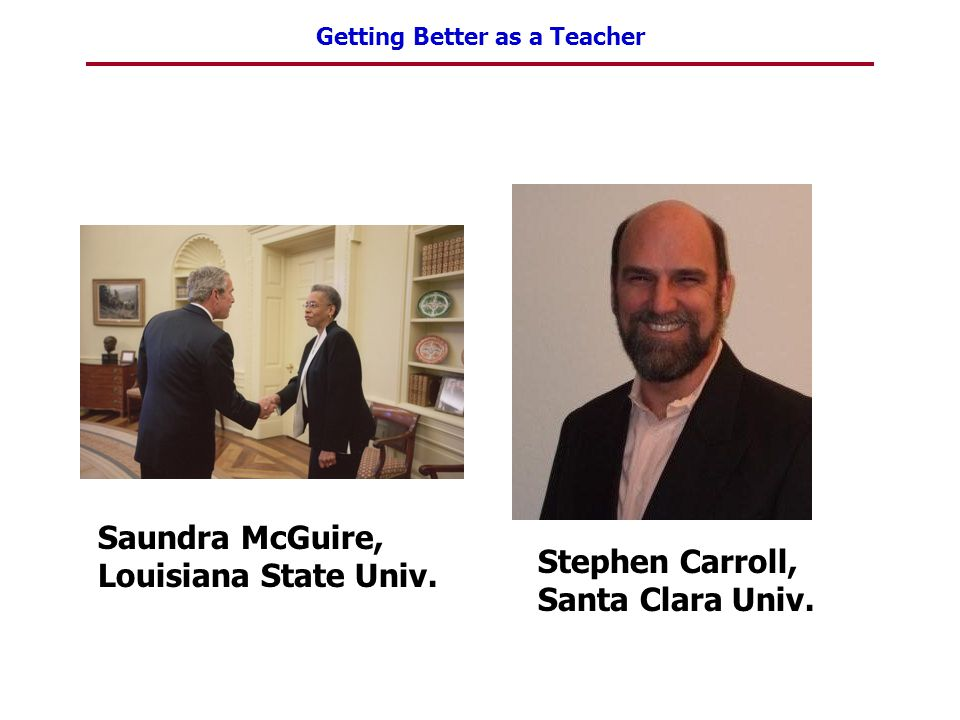 Getting Better as a Teacher Saundra McGuire, Louisiana State Univ. Stephen Carroll, Santa Clara Univ.