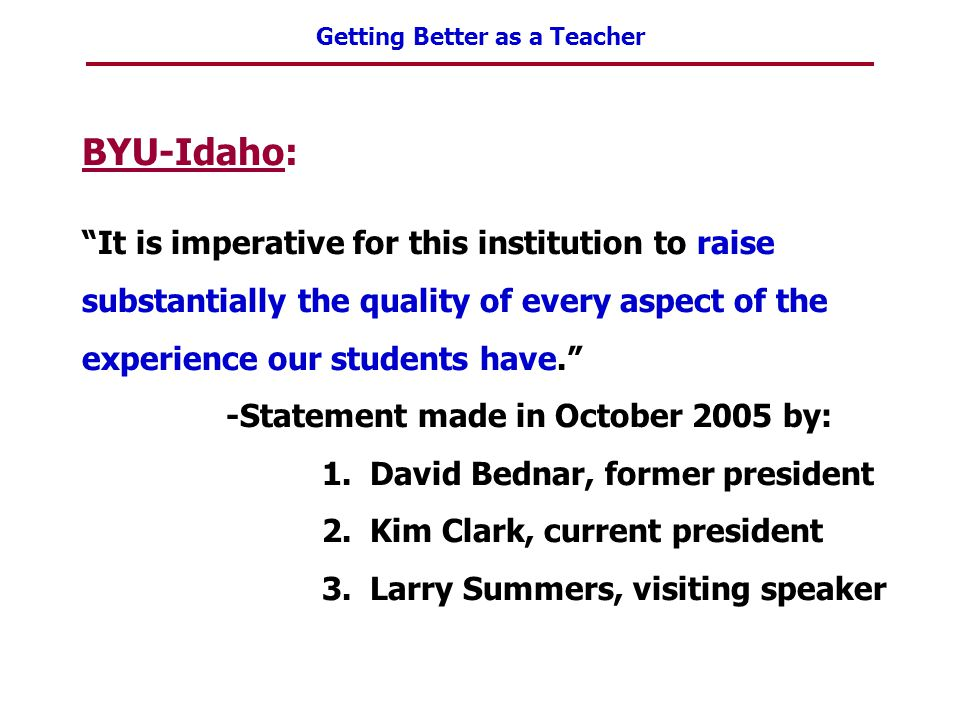 """Getting Better as a Teacher BYU-Idaho: """"It is imperative for this institution to raise substantially the quality of every aspect of the experience our"""