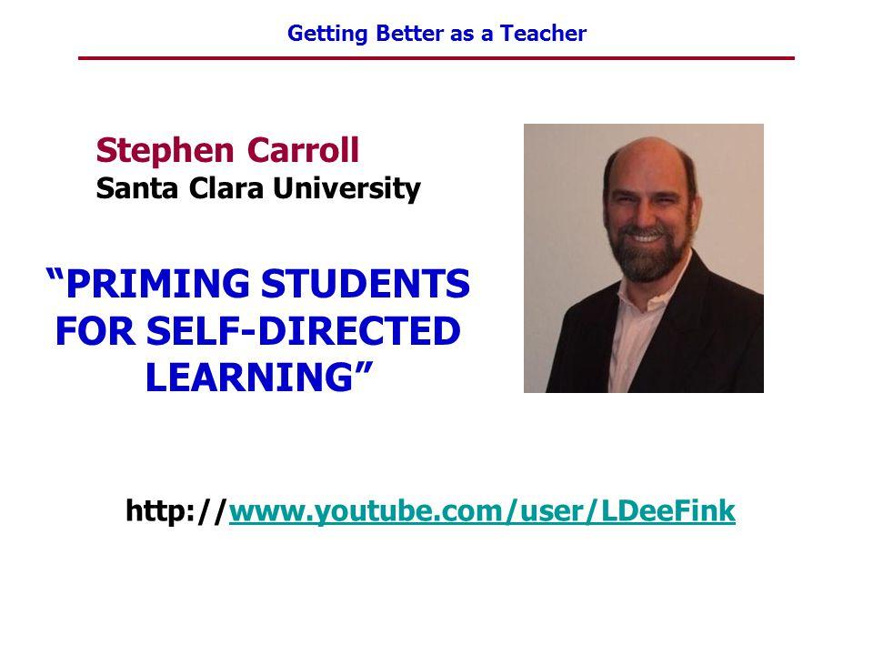 """Getting Better as a Teacher Stephen Carroll Santa Clara University http://www.youtube.com/user/LDeeFinkwww.youtube.com/user/LDeeFink """"PRIMING STUDENTS"""