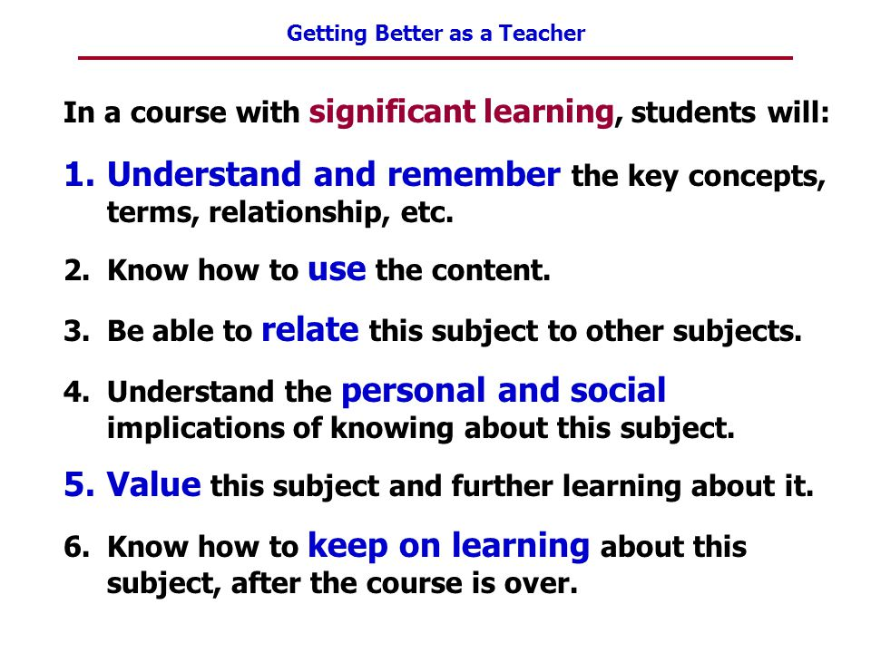 Getting Better as a Teacher In a course with significant learning, students will: 1.Understand and remember the key concepts, terms, relationship, etc