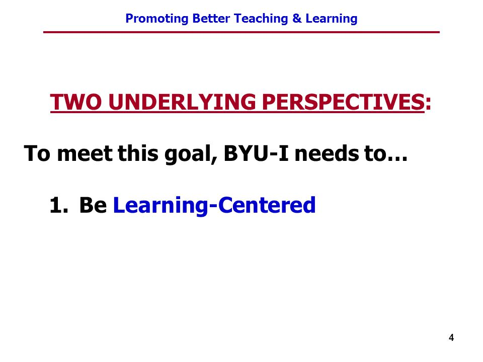 Promoting Better Teaching & Learning 4 TWO UNDERLYING PERSPECTIVES: To meet this goal, BYU-I needs to… 1.Be Learning-Centered