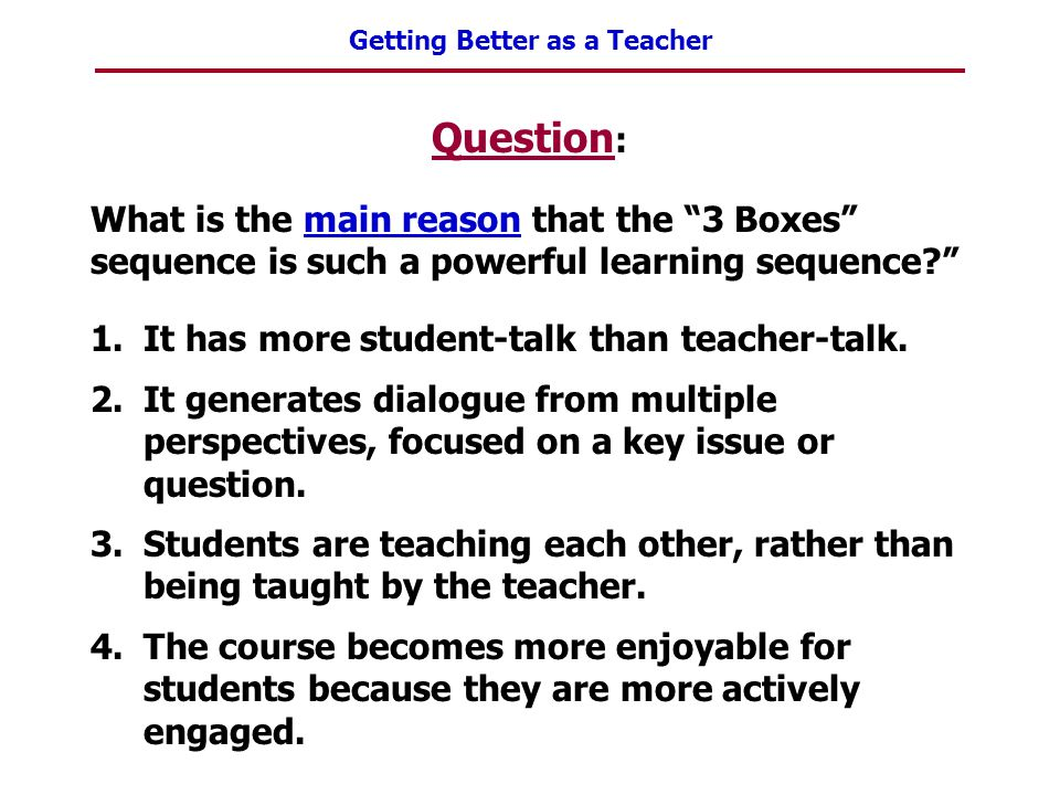 """Getting Better as a Teacher Question : What is the main reason that the """"3 Boxes"""" sequence is such a powerful learning sequence?"""" 1.It has more studen"""