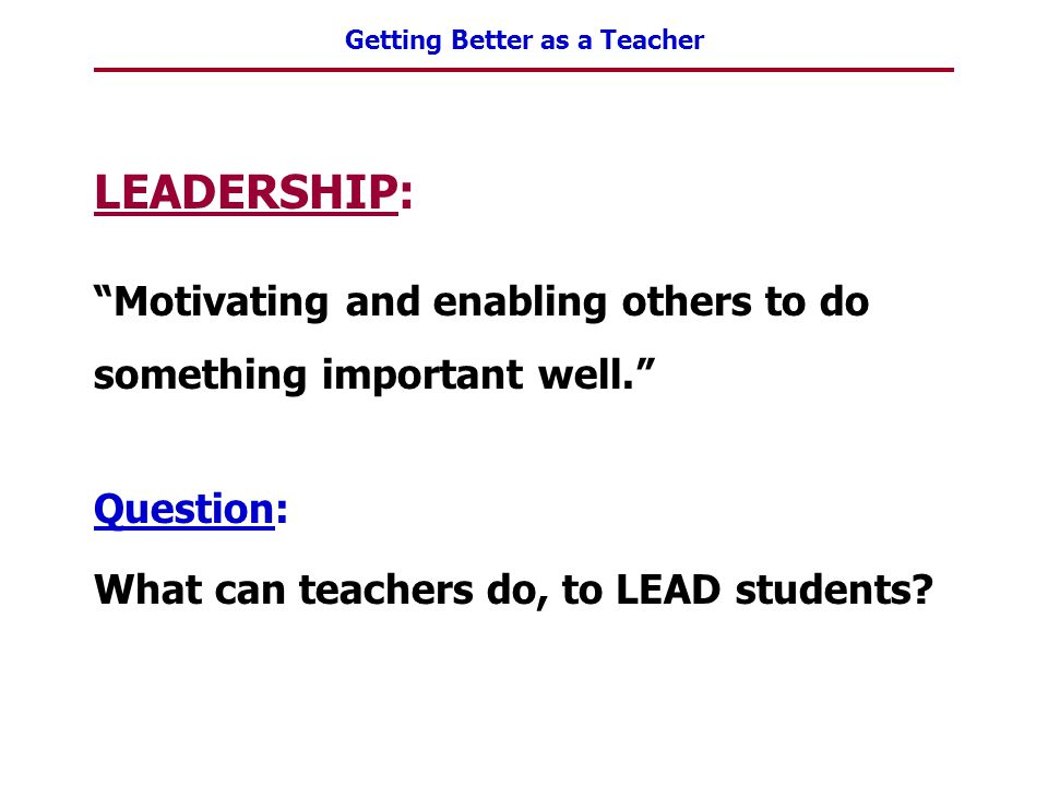 """Getting Better as a Teacher LEADERSHIP: """"Motivating and enabling others to do something important well."""" Question: What can teachers do, to LEAD stude"""