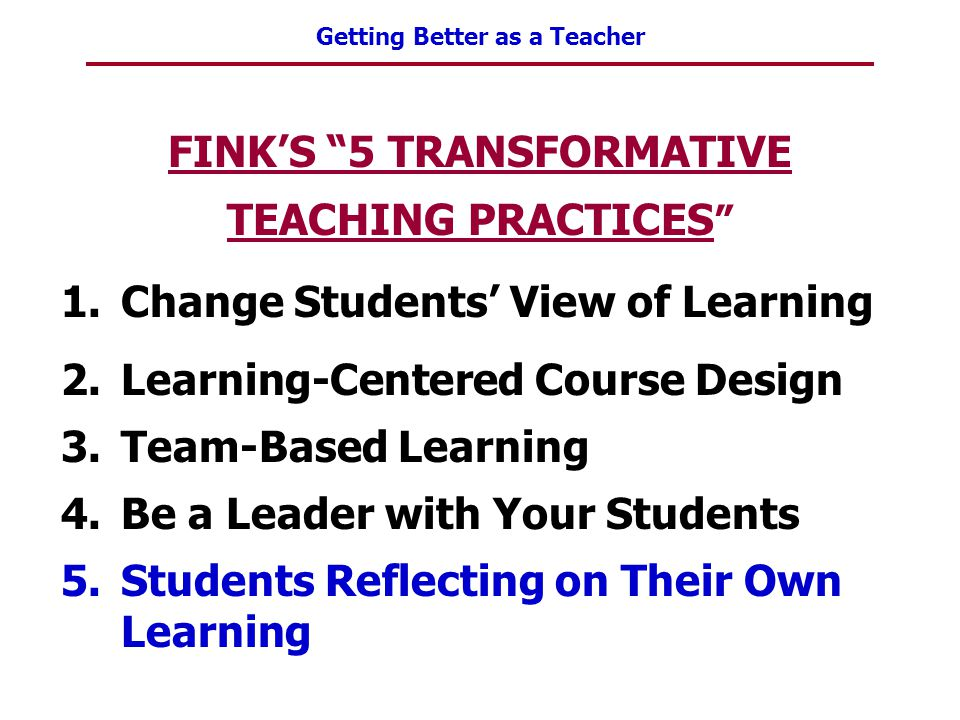"""Getting Better as a Teacher FINK'S """"5 TRANSFORMATIVE TEACHING PRACTICES """" 1.Change Students' View of Learning 2.Learning-Centered Course Design 3.Team"""