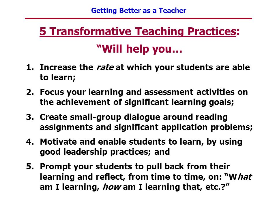 """Getting Better as a Teacher 5 Transformative Teaching Practices: """"Will help you… 1.Increase the rate at which your students are able to learn; 2.Focus"""