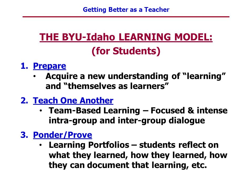 """Getting Better as a Teacher THE BYU-Idaho LEARNING MODEL: (for Students) 1.Prepare Acquire a new understanding of """"learning"""" and """"themselves as learne"""
