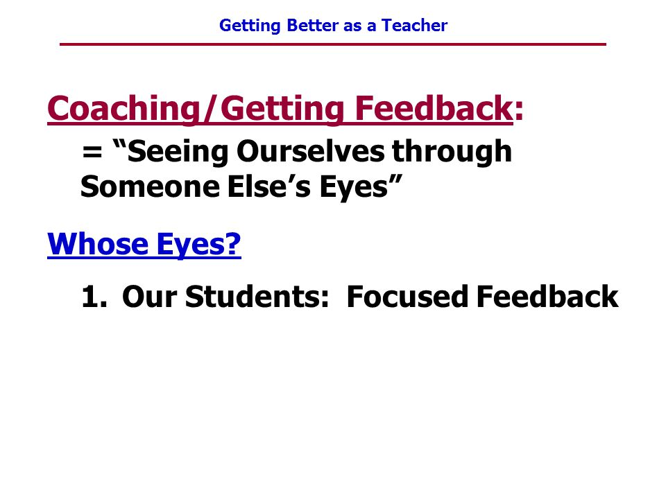 """Getting Better as a Teacher Coaching/Getting Feedback: = """"Seeing Ourselves through Someone Else's Eyes"""" Whose Eyes? 1.Our Students: Focused Feedback"""