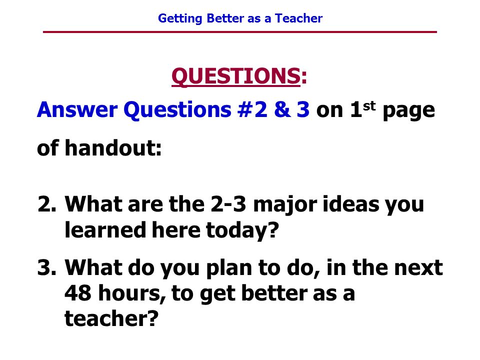 Getting Better as a Teacher QUESTIONS: Answer Questions #2 & 3 on 1 st page of handout: 2.What are the 2-3 major ideas you learned here today? 3.What