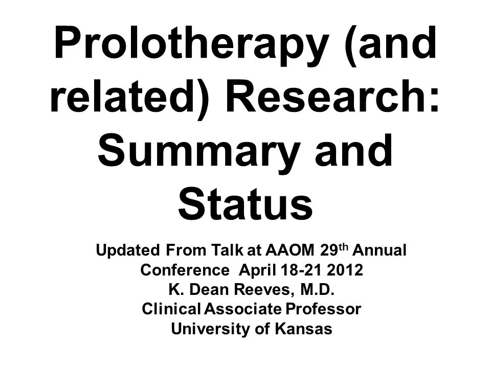 Prolotherapy (and related) Research: Summary and Status Updated From Talk at AAOM 29 th Annual Conference April 18-21 2012 K.