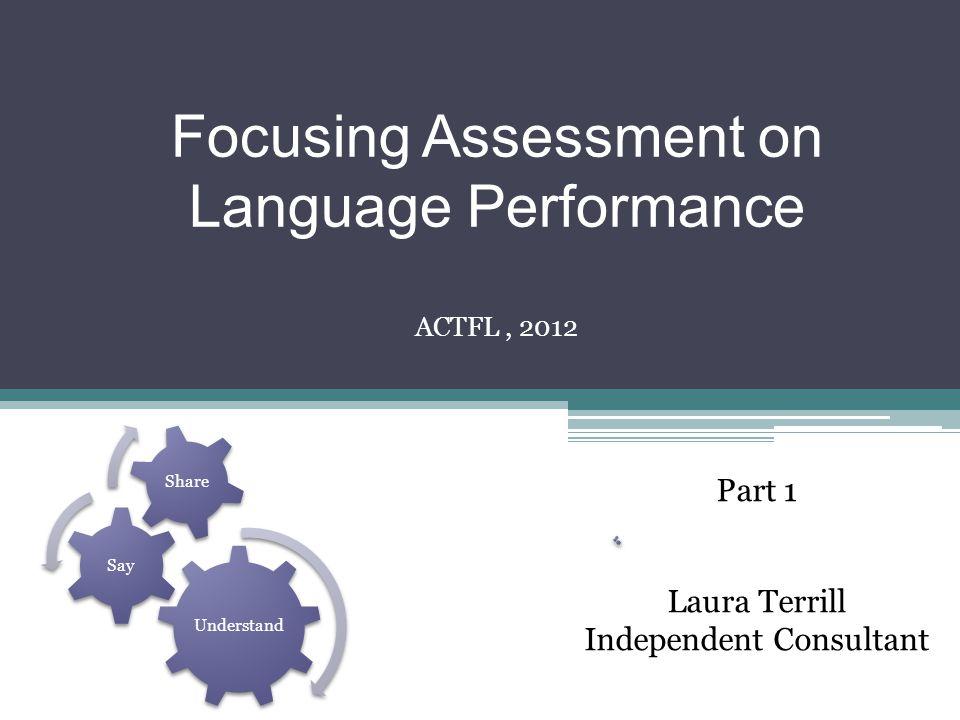 Focusing Assessment on Language Performance Laura Terrill Independent Consultant ACTFL, 2012 Part 1