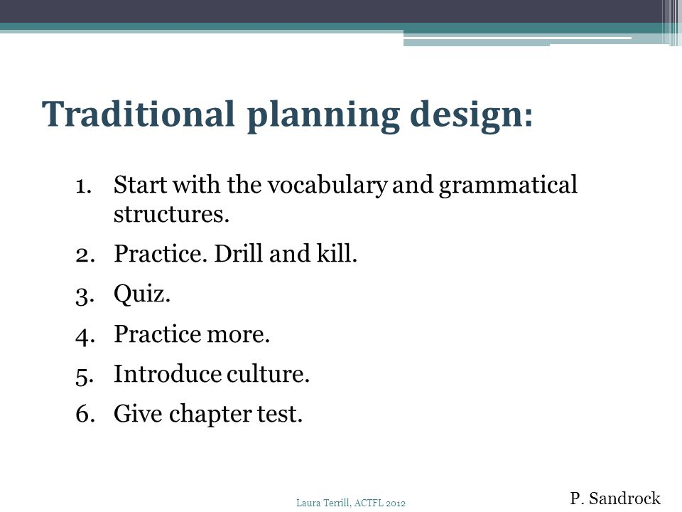 1.Start with the vocabulary and grammatical structures. 2.Practice. Drill and kill. 3.Quiz. 4.Practice more. 5.Introduce culture. 6.Give chapter test.